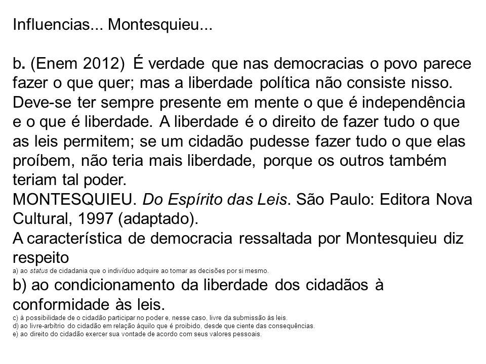 Influencias... Montesquieu... b. (Enem 2012) É verdade que nas democracias o povo parece fazer o que quer; mas a liberdade política não consiste nisso