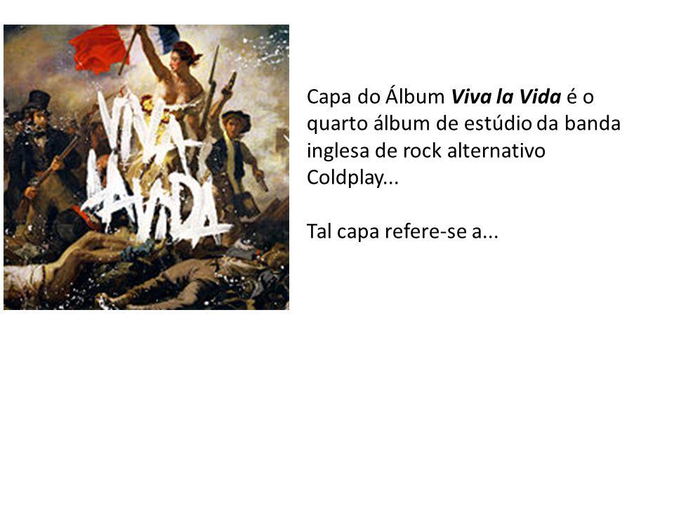 Capa do Álbum Viva la Vida é o quarto álbum de estúdio da banda inglesa de rock alternativo Coldplay... Tal capa refere-se a...