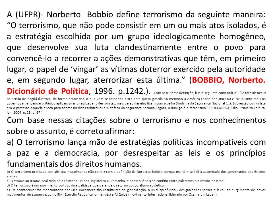 A (UFPR)- Norberto Bobbio define terrorismo da seguinte maneira: O terrorismo, que não pode consistir em um ou mais atos isolados, é a estratégia esco