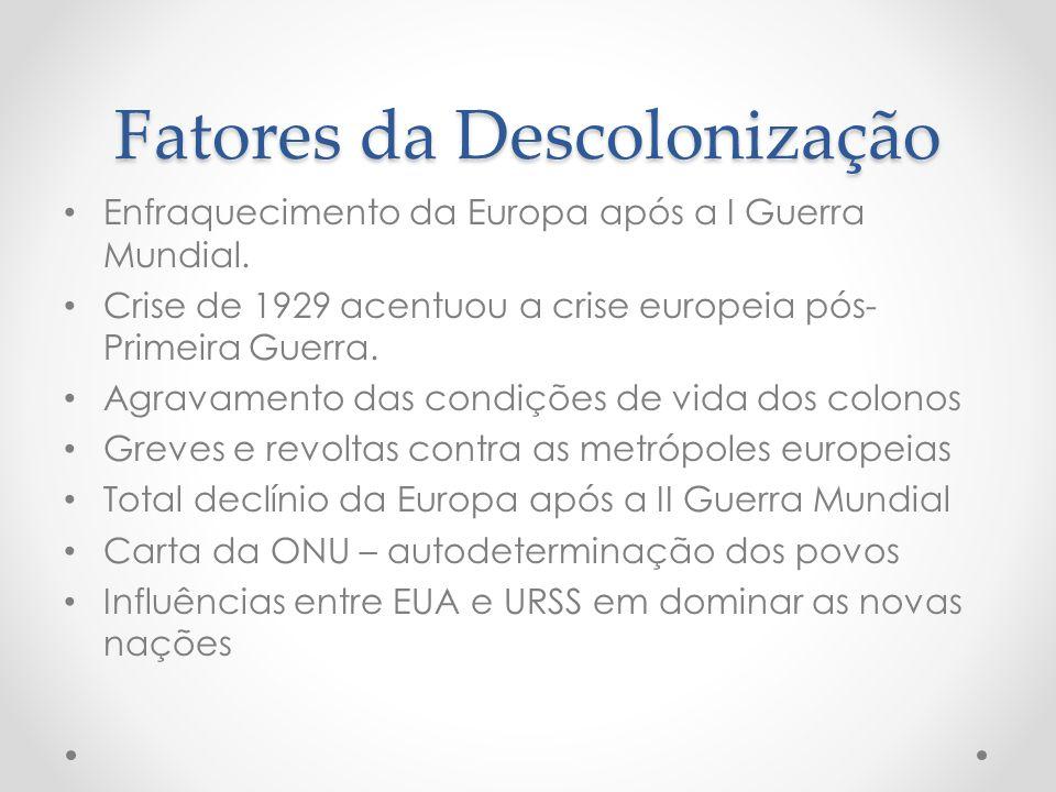 Fatores da Descolonização Enfraquecimento da Europa após a I Guerra Mundial. Crise de 1929 acentuou a crise europeia pós- Primeira Guerra. Agravamento