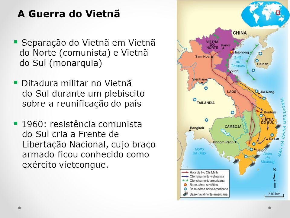 A Guerra do Vietnã Separação do Vietnã em Vietnã do Norte (comunista) e Vietnã do Sul (monarquia) Ditadura militar no Vietnã do Sul durante um plebisc