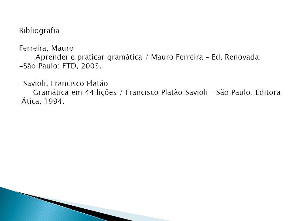 Bibliografia Ferreira, Mauro Aprender e praticar gramática / Mauro Ferreira – Ed. Renovada. -São Paulo: FTD, 2003. -Savioli, Francisco Platão Gramátic