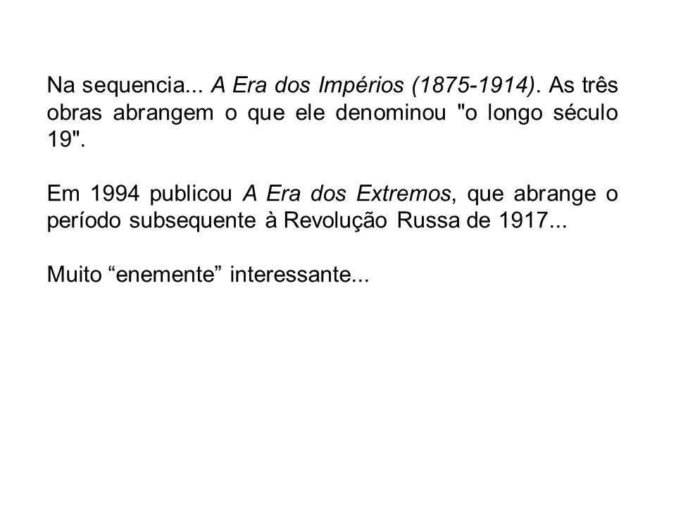 Na sequencia... A Era dos Impérios (1875-1914). As três obras abrangem o que ele denominou