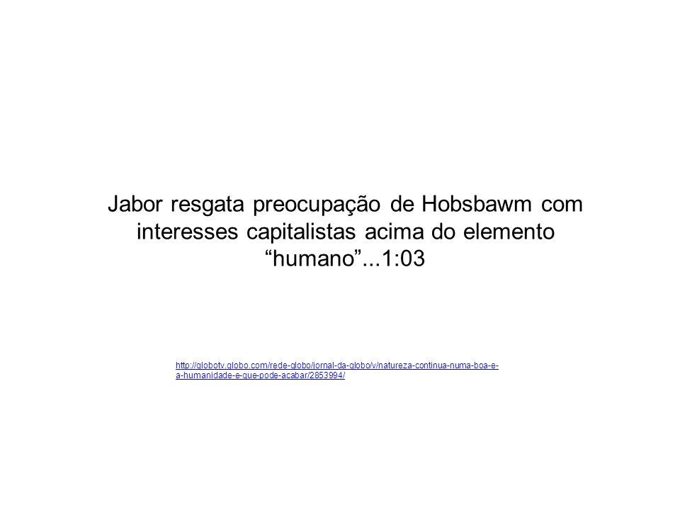 Jabor resgata preocupação de Hobsbawm com interesses capitalistas acima do elemento humano...1:03 http://globotv.globo.com/rede-globo/jornal-da-globo/