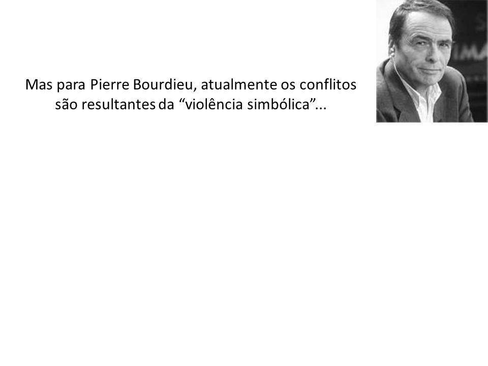 Mas para Pierre Bourdieu, atualmente os conflitos são resultantes da violência simbólica...