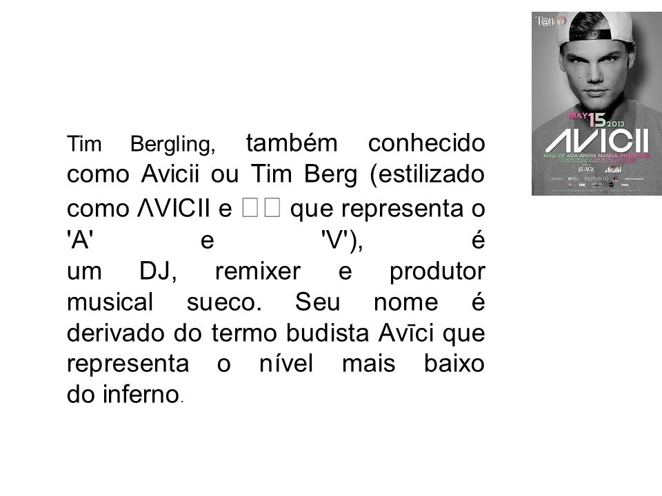 Tim Bergling, também conhecido como Avicii ou Tim Berg (estilizado como ΛVICII e que representa o A e V ), é um DJ, remixer e produtor musical sueco.