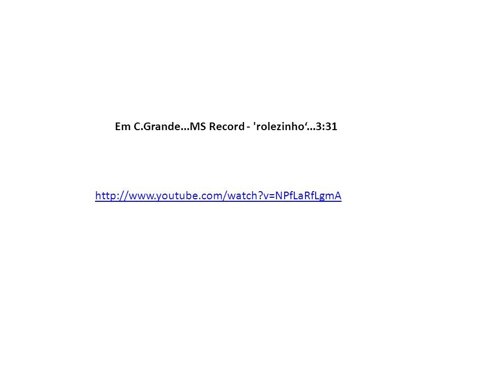 http://www.youtube.com/watch v=NPfLaRfLgmA Em C.Grande...MS Record - rolezinho...3:31