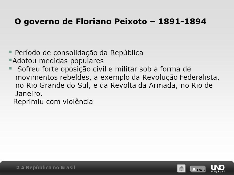 X SAIR O governo de Floriano Peixoto – 1891-1894 Período de consolidação da República Adotou medidas populares Sofreu forte oposição civil e militar s