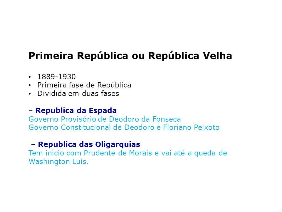 Primeira República ou República Velha 1889-1930 Primeira fase de República Dividida em duas fases – Republica da Espada Governo Provisório de Deodoro
