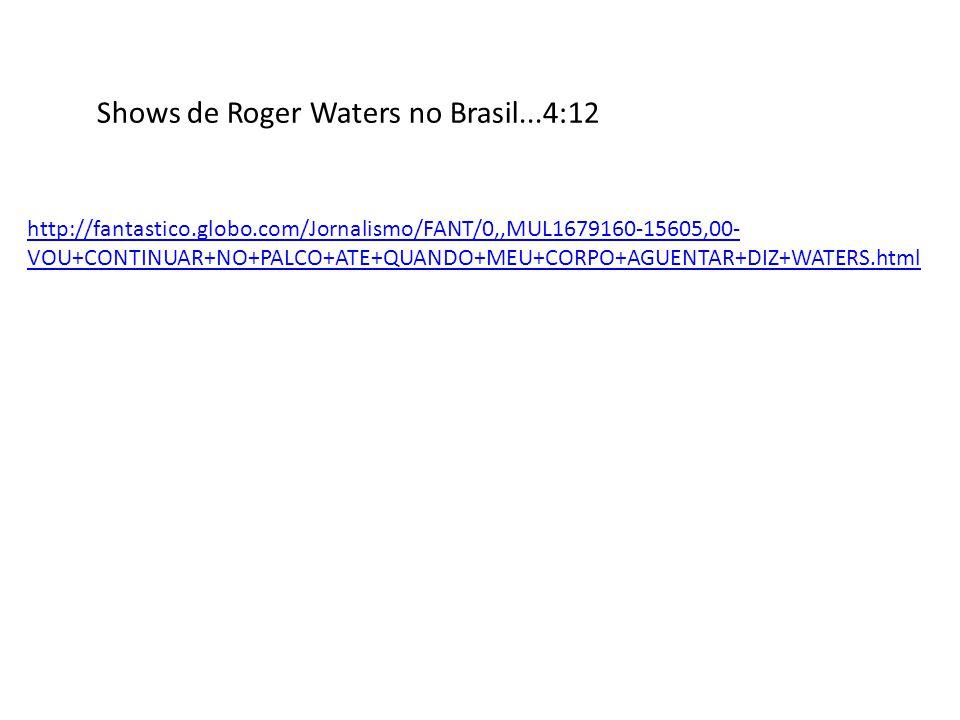 Shows de Roger Waters no Brasil...4:12 http://fantastico.globo.com/Jornalismo/FANT/0,,MUL1679160-15605,00- VOU+CONTINUAR+NO+PALCO+ATE+QUANDO+MEU+CORPO