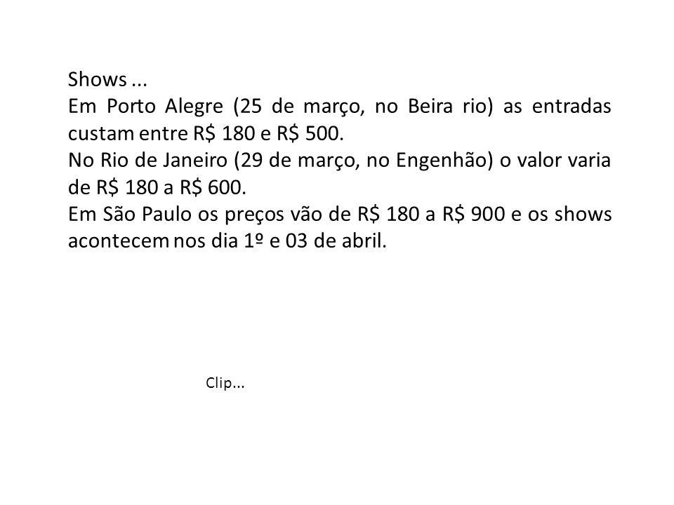 Shows... Em Porto Alegre (25 de março, no Beira rio) as entradas custam entre R$ 180 e R$ 500. No Rio de Janeiro (29 de março, no Engenhão) o valor va