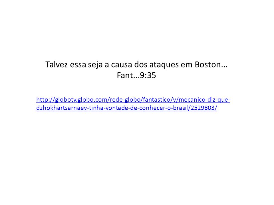 Talvez essa seja a causa dos ataques em Boston... Fant...9:35 http://globotv.globo.com/rede-globo/fantastico/v/mecanico-diz-que- dzhokhartsarnaev-tinh