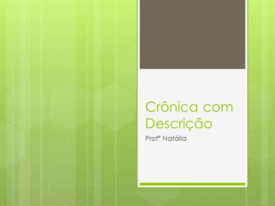 Crônica com Descrição Uma crônica narrativo-descritiva apresenta uma alternância entre os momentos narrativos e manifestos descritivos.