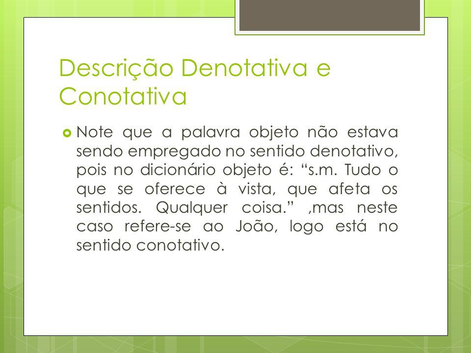 Descrição Denotativa e Conotativa Note que a palavra objeto não estava sendo empregado no sentido denotativo, pois no dicionário objeto é: s.m. Tudo o