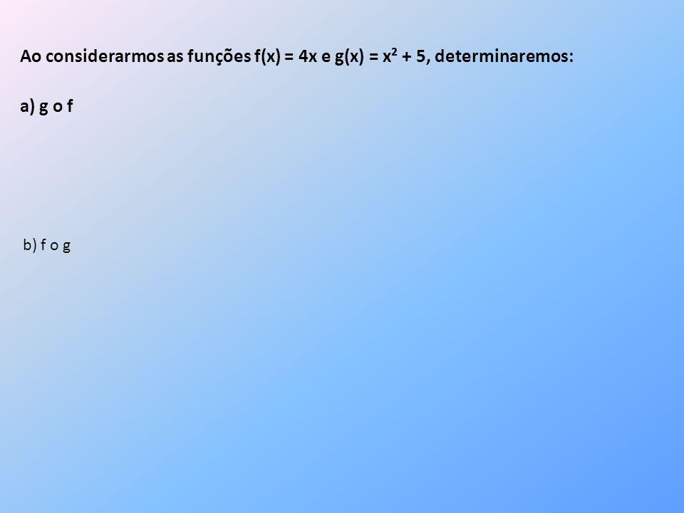 Ao considerarmos as funções f(x) = 4x e g(x) = x² + 5, determinaremos: a) g o f b) f o g