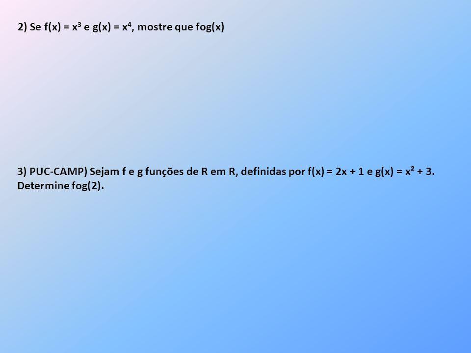 2) Se f(x) = x 3 e g(x) = x 4, mostre que fog(x) 3) PUC-CAMP) Sejam f e g funções de R em R, definidas por f(x) = 2x + 1 e g(x) = x² + 3. Determine fo