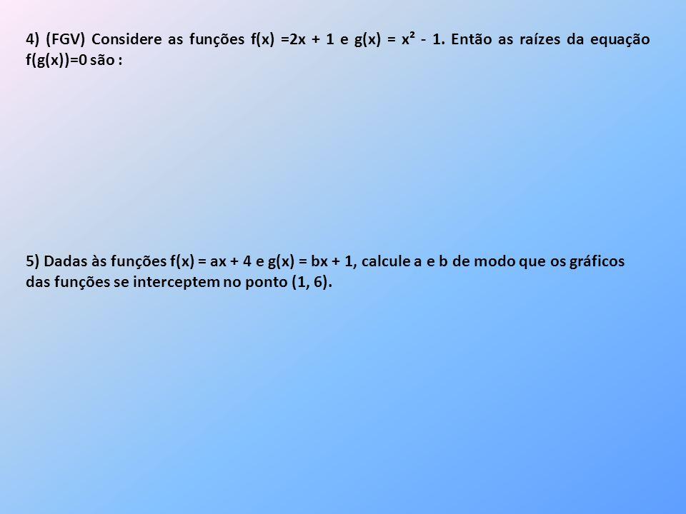 4) (FGV) Considere as funções f(x) =2x + 1 e g(x) = x² - 1. Então as raízes da equação f(g(x))=0 são : 5) Dadas às funções f(x) = ax + 4 e g(x) = bx +