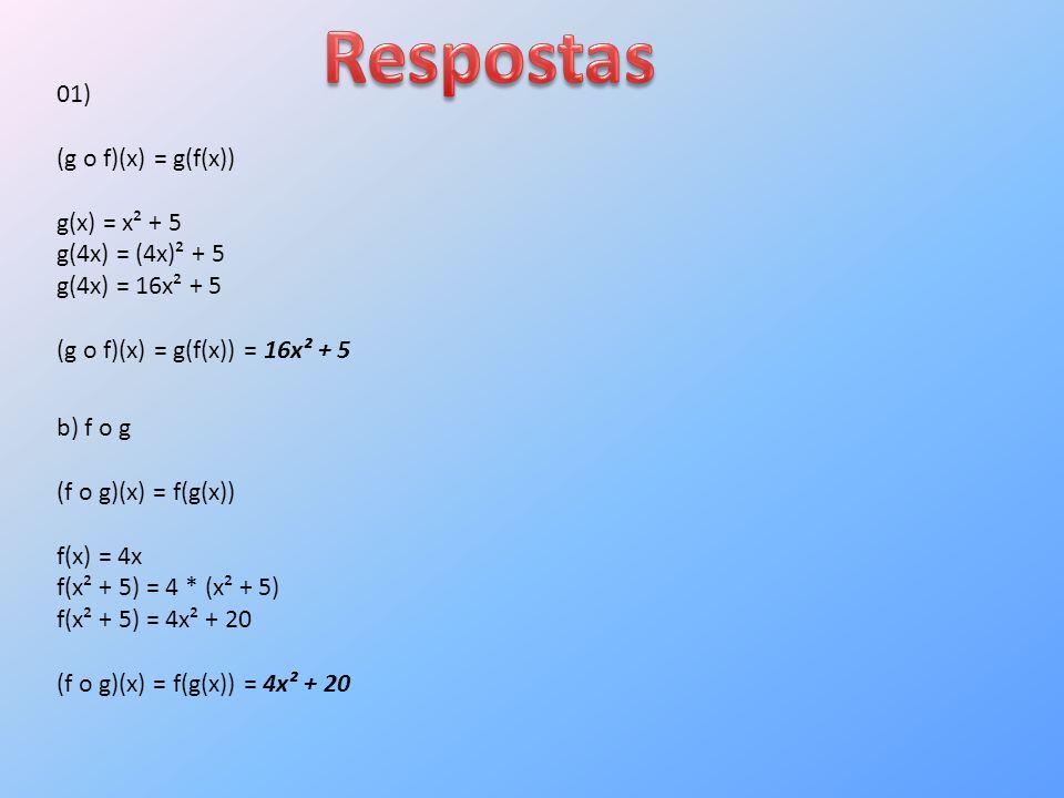01) (g o f)(x) = g(f(x)) g(x) = x² + 5 g(4x) = (4x)² + 5 g(4x) = 16x² + 5 (g o f)(x) = g(f(x)) = 16x² + 5 b) f o g (f o g)(x) = f(g(x)) f(x) = 4x f(x² + 5) = 4 * (x² + 5) f(x² + 5) = 4x² + 20 (f o g)(x) = f(g(x)) = 4x² + 20
