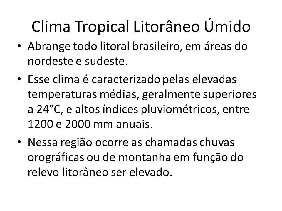 Clima Tropical Litorâneo Úmido Abrange todo litoral brasileiro, em áreas do nordeste e sudeste.