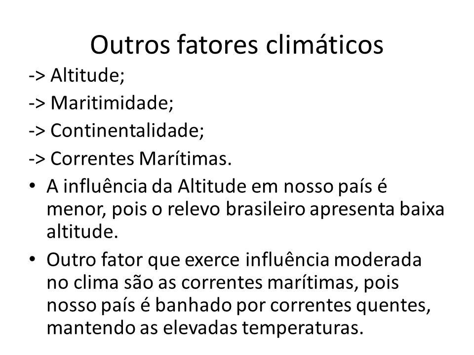Outros fatores climáticos -> Altitude; -> Maritimidade; -> Continentalidade; -> Correntes Marítimas.