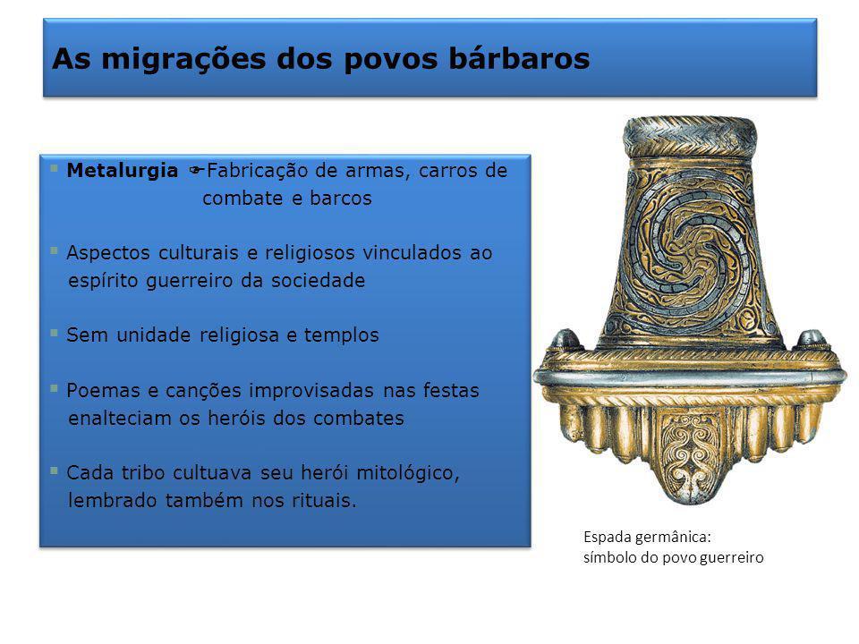 As migrações dos povos bárbaros Metalurgia Fabricação de armas, carros de combate e barcos Aspectos culturais e religiosos vinculados ao espírito guer