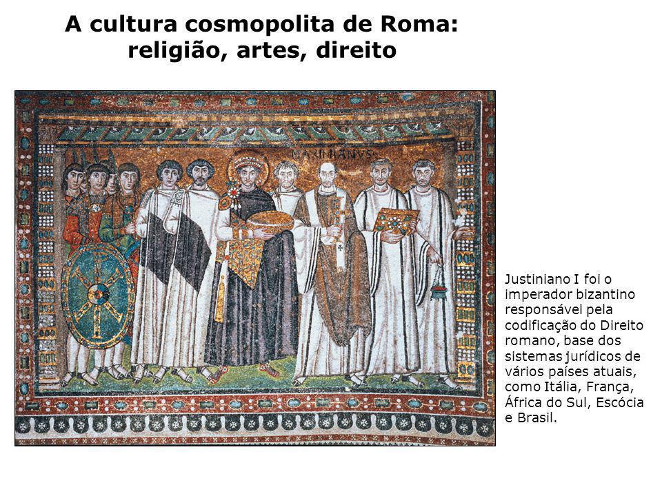 A cultura cosmopolita de Roma: religião, artes, direito Justiniano I foi o imperador bizantino responsável pela codificação do Direito romano, base do