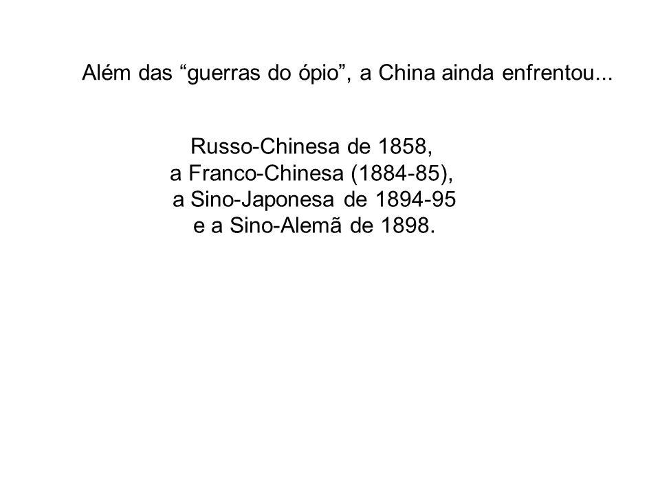 Além das guerras do ópio, a China ainda enfrentou... Russo-Chinesa de 1858, a Franco-Chinesa (1884-85), a Sino-Japonesa de 1894-95 e a Sino-Alemã de 1