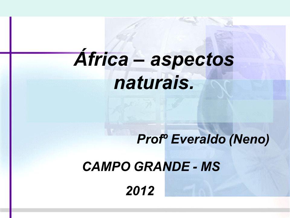 África – aspectos naturais. Profº Everaldo (Neno) CAMPO GRANDE - MS 2012