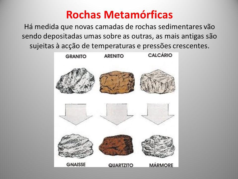 Rochas Metamórficas Há medida que novas camadas de rochas sedimentares vão sendo depositadas umas sobre as outras, as mais antigas são sujeitas à acçã