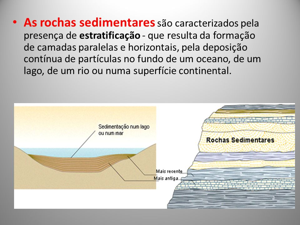 As rochas sedimentares são caracterizados pela presença de estratificação - que resulta da formação de camadas paralelas e horizontais, pela deposição