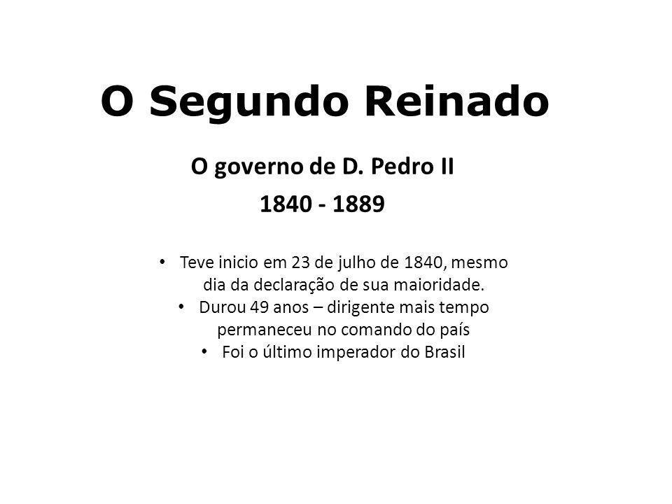 O Segundo Reinado O governo de D. Pedro II 1840 - 1889 Teve inicio em 23 de julho de 1840, mesmo dia da declaração de sua maioridade. Durou 49 anos –