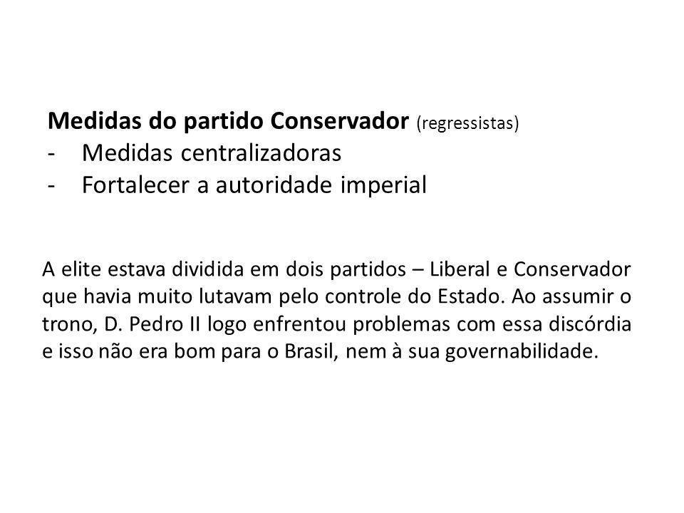 Medidas do partido Conservador (regressistas) -Medidas centralizadoras -Fortalecer a autoridade imperial A elite estava dividida em dois partidos – Li