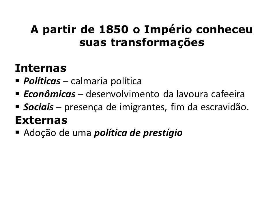 A partir de 1850 o Império conheceu suas transformações Internas Políticas – calmaria política Econômicas – desenvolvimento da lavoura cafeeira Sociais – presença de imigrantes, fim da escravidão.