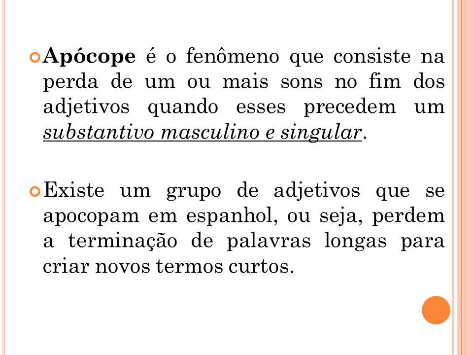Apócope é o fenômeno que consiste na perda de um ou mais sons no fim dos adjetivos quando esses precedem um substantivo masculino e singular. Existe u