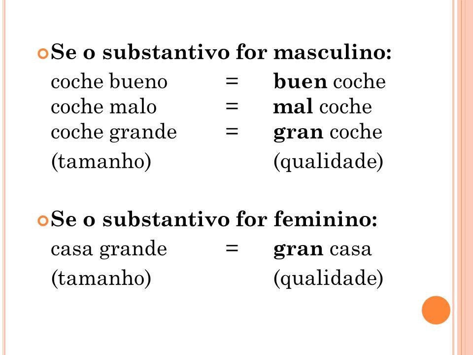 Se o substantivo for masculino: coche bueno = buen coche coche malo = mal coche coche grande = gran coche (tamanho)(qualidade) Se o substantivo for fe