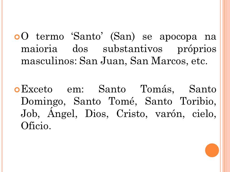 O termo Santo (San) se apocopa na maioria dos substantivos próprios masculinos: San Juan, San Marcos, etc. Exceto em: Santo Tomás, Santo Domingo, Sant