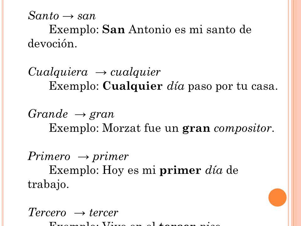 Santo san Exemplo: San Antonio es mi santo de devoción. Cualquiera cualquier Exemplo: Cualquier día paso por tu casa. Grande gran Exemplo: Morzat fue