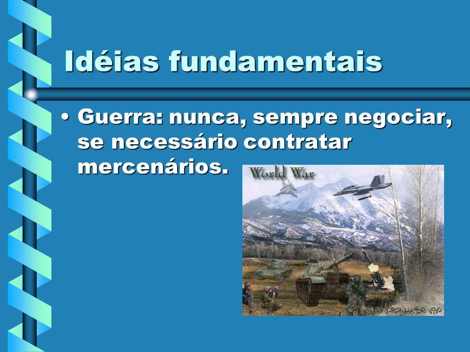 Idéias fundamentais Guerra: nunca, sempre negociar, se necessário contratar mercenários.Guerra: nunca, sempre negociar, se necessário contratar mercen