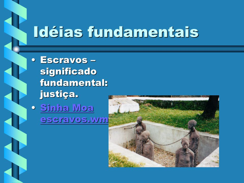 Idéias fundamentais Escravos – significado fundamental: justiça.Escravos – significado fundamental: justiça. Sinha Moa escravos.wmvSinha Moa escravos.