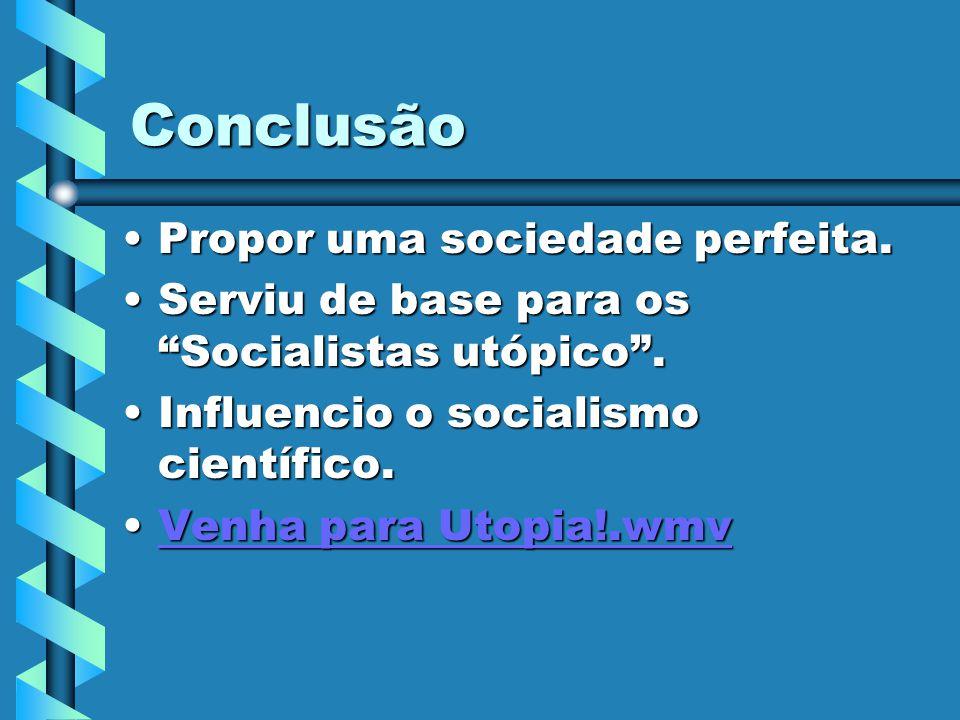 Conclusão Propor uma sociedade perfeita.Propor uma sociedade perfeita. Serviu de base para os Socialistas utópico.Serviu de base para os Socialistas u