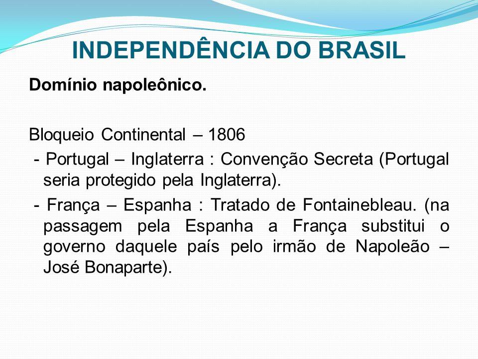 INDEPENDÊNCIA DO BRASIL Domínio napoleônico. Bloqueio Continental – 1806 - Portugal – Inglaterra : Convenção Secreta (Portugal seria protegido pela In