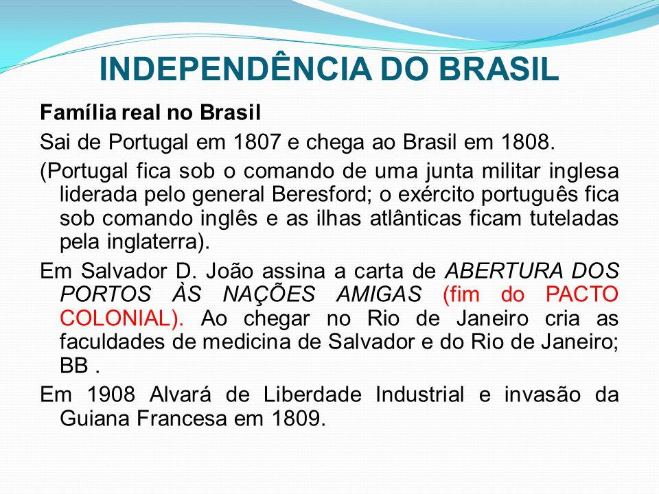 INDEPENDÊNCIA DO BRASIL Família real no Brasil Sai de Portugal em 1807 e chega ao Brasil em 1808. (Portugal fica sob o comando de uma junta militar in