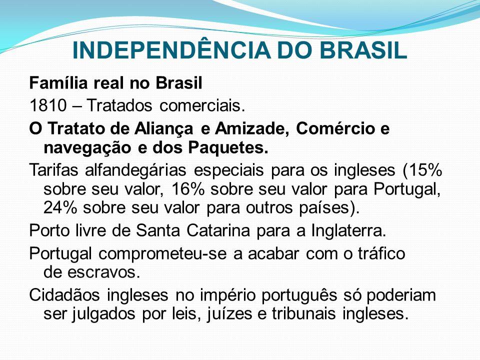 INDEPENDÊNCIA DO BRASIL Família real no Brasil 1810 – Tratados comerciais. O Tratato de Aliança e Amizade, Comércio e navegação e dos Paquetes. Tarifa