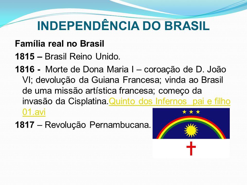 INDEPENDÊNCIA DO BRASIL Família real no Brasil 1815 – Brasil Reino Unido. 1816 - Morte de Dona Maria I – coroação de D. João VI; devolução da Guiana F