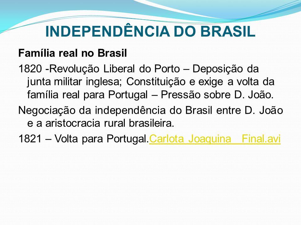 INDEPENDÊNCIA DO BRASIL Família real no Brasil 1820 -Revolução Liberal do Porto – Deposição da junta militar inglesa; Constituição e exige a volta da família real para Portugal – Pressão sobre D.