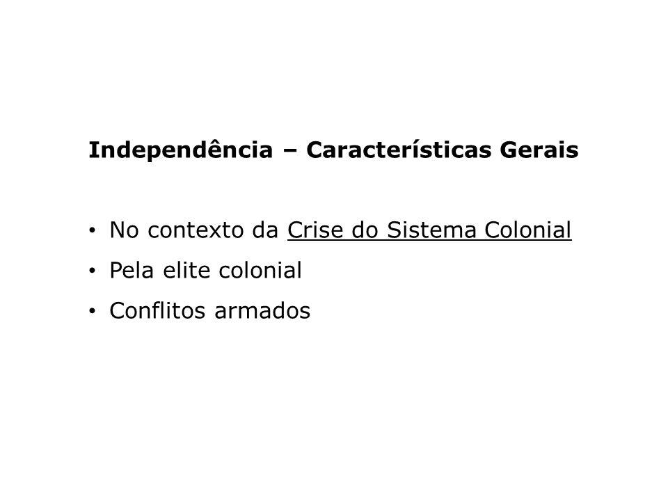 Independência – Características Gerais No contexto da Crise do Sistema Colonial Pela elite colonial Conflitos armados