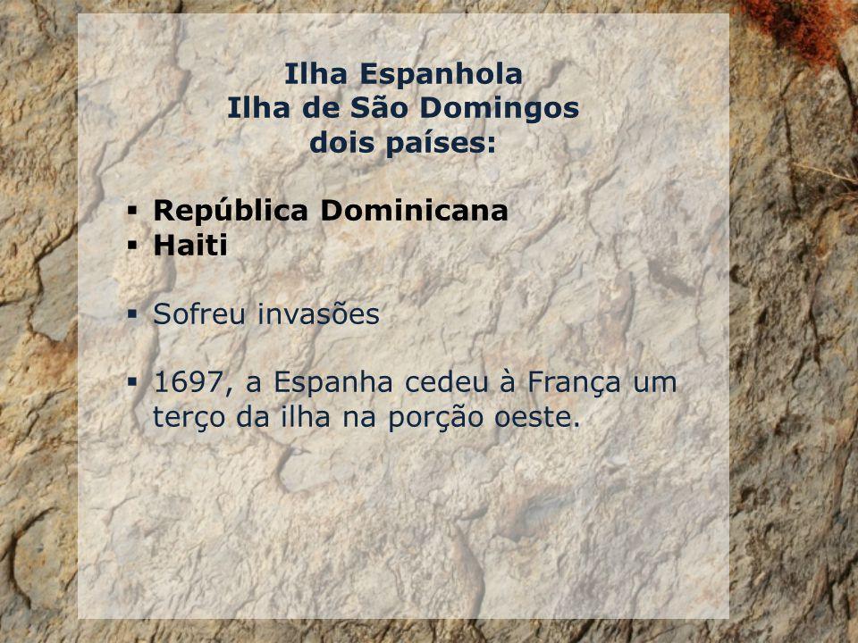 Ilha Espanhola Ilha de São Domingos dois países: República Dominicana Haiti Sofreu invasões 1697, a Espanha cedeu à França um terço da ilha na porção