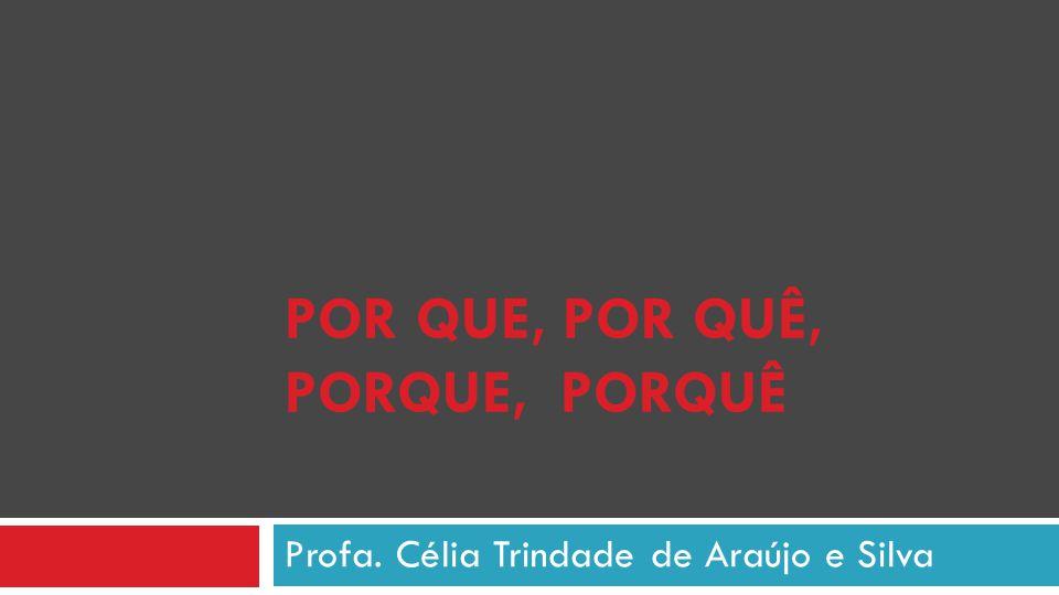 POR QUE, POR QUÊ, PORQUE, PORQUÊ Profa. Célia Trindade de Araújo e Silva