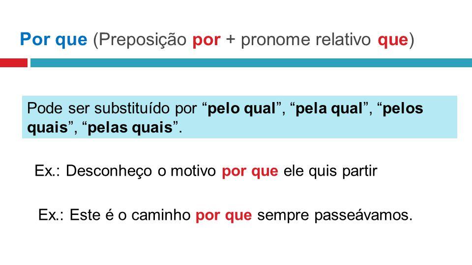 Por que (Preposição por + pronome relativo que) Pode ser substituído por pelo qual, pela qual, pelos quais, pelas quais.