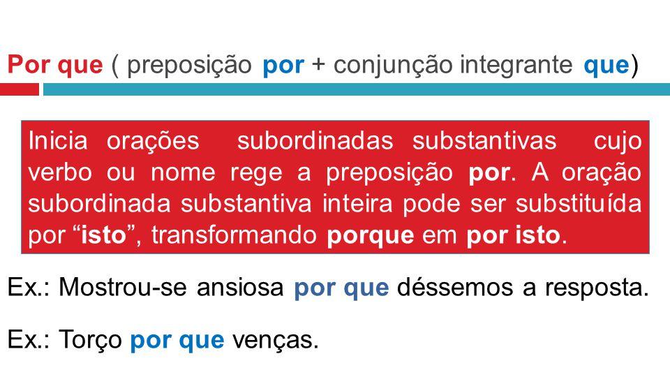 Por que ( preposição por + conjunção integrante que) Inicia orações subordinadas substantivas cujo verbo ou nome rege a preposição por.